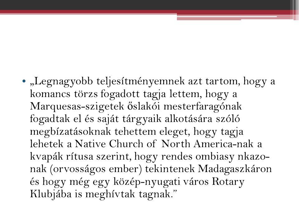 """""""Legnagyobb teljesítményemnek azt tartom, hogy a komancs törzs fogadott tagja lettem, hogy a Marquesas-szigetek ő slakói mesterfaragónak fogadtak el és saját tárgyaik alkotására szóló megbízatásoknak tehettem eleget, hogy tagja lehetek a Native Church of North America-nak a kvapák rítusa szerint, hogy rendes ombiasy nkazo- nak (orvosságos ember) tekintenek Madagaszkáron és hogy még egy közép-nyugati város Rotary Klubjába is meghívtak tagnak."""