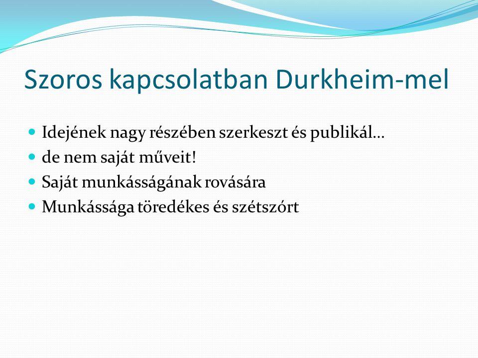 Szoros kapcsolatban Durkheim-mel Idejének nagy részében szerkeszt és publikál… de nem saját műveit! Saját munkásságának rovására Munkássága töredékes
