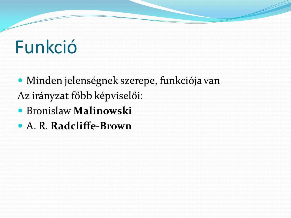 Funkció Minden jelenségnek szerepe, funkciója van Az irányzat főbb képviselői: Bronislaw Malinowski A. R. Radcliffe-Brown