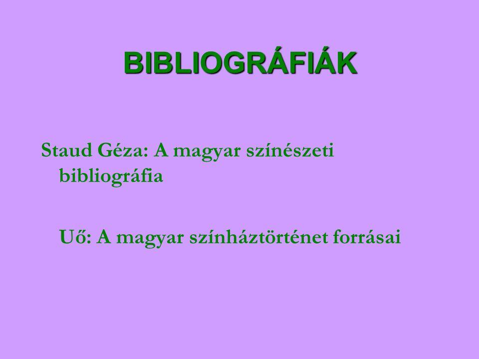 BIBLIOGRÁFIÁK Staud Géza: A magyar színészeti bibliográfia Uő: A magyar színháztörténet forrásai