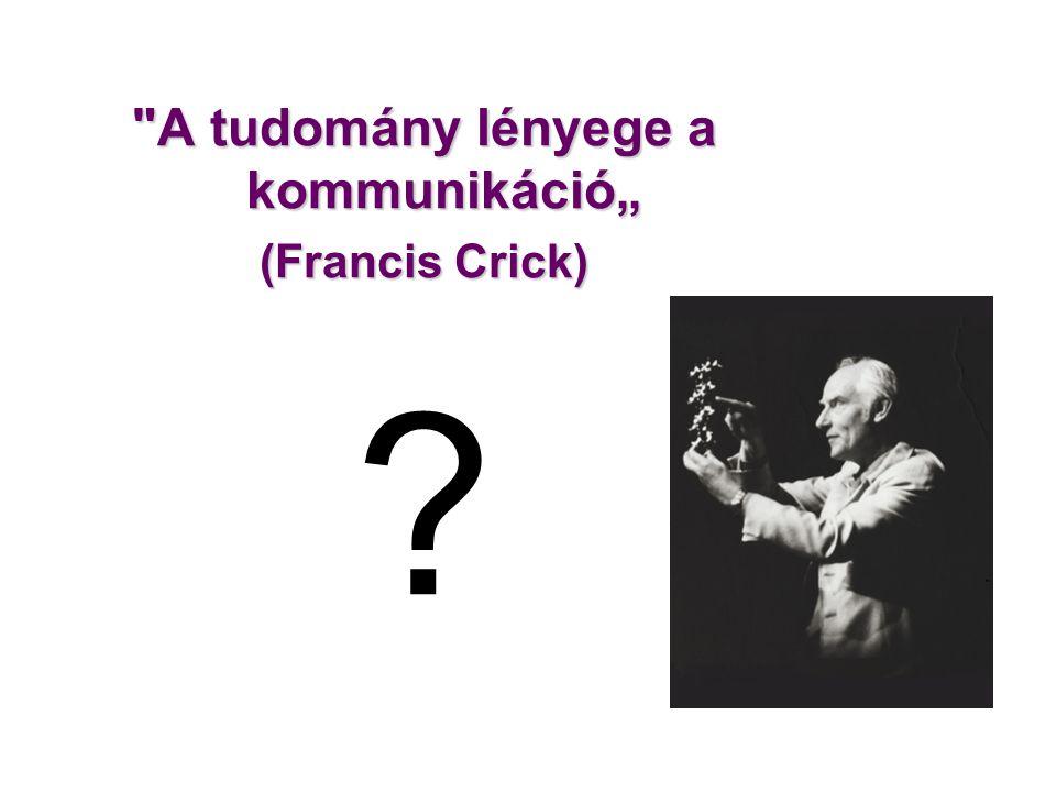 """A tudomány lényege a kommunikáció"""" (Francis Crick) ?"""
