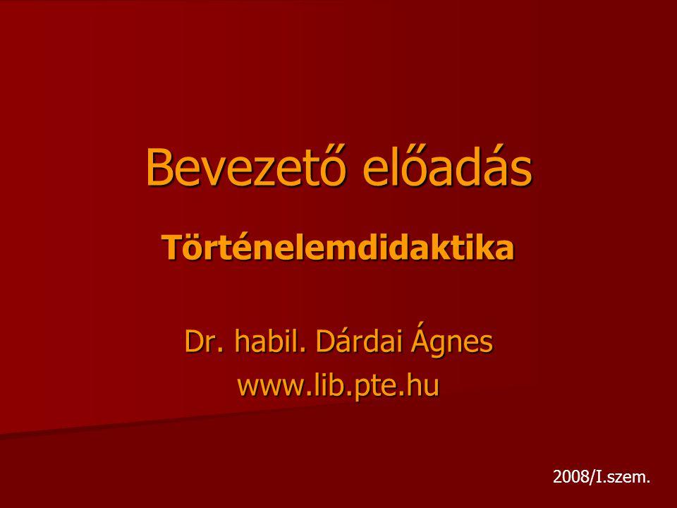 Bevezető előadás Történelemdidaktika Dr. habil. Dárdai Ágnes www.lib.pte.hu 2008/I.szem.