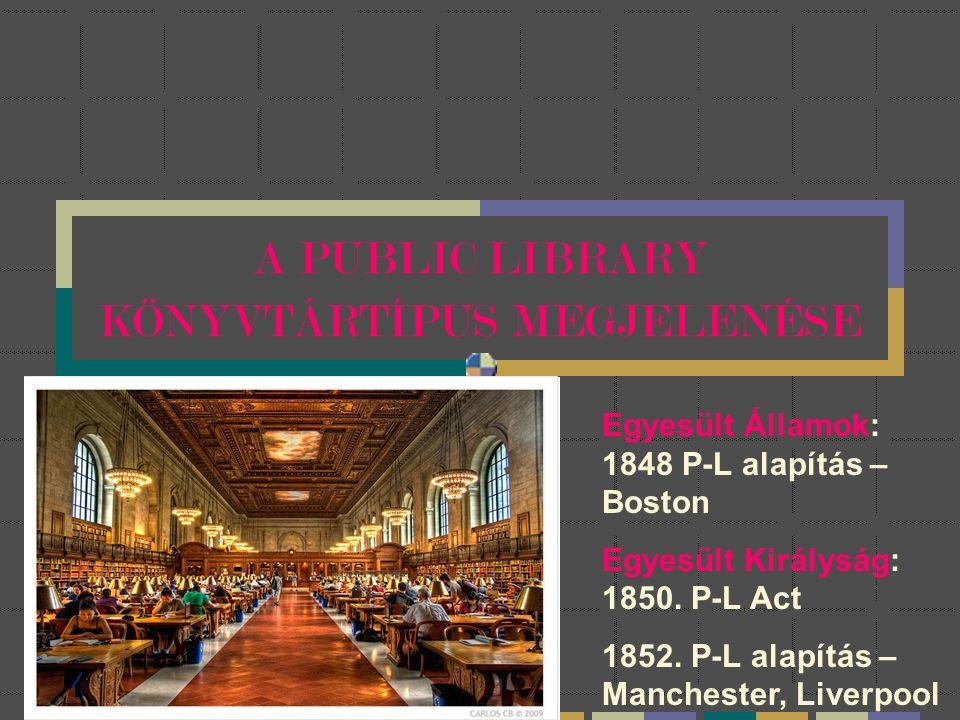 A PUBLIC LIBRARY KÖNYVTÁRTÍPUS MEGJELENÉSE Egyesült Államok: 1848 P-L alapítás – Boston Egyesült Királyság: 1850. P-L Act 1852. P-L alapítás – Manches