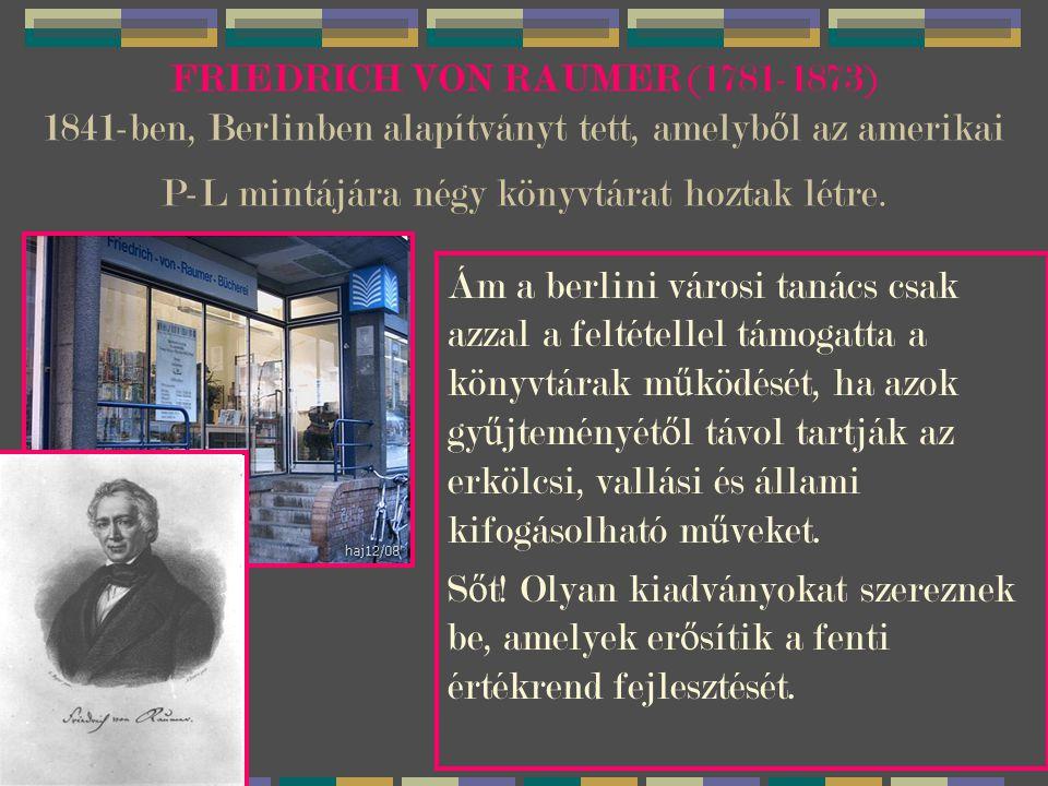 FRIEDRICH VON RAUMER (1781-1873) 1841-ben, Berlinben alapítványt tett, amelyb ő l az amerikai P-L mintájára négy könyvtárat hoztak létre.