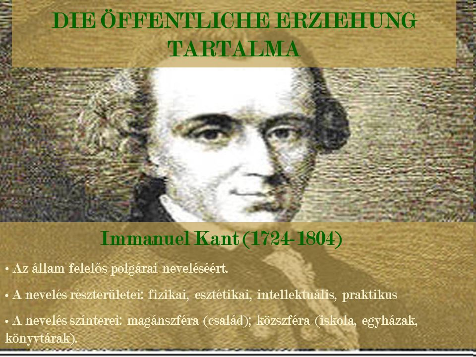 DIE ÖFFENTLICHE ERZIEHUNG TARTALMA Immanuel Kant (1724-1804) Az állam felel ő s polgárai neveléséért. A nevelés részterületei: fizikai, esztétikai, in