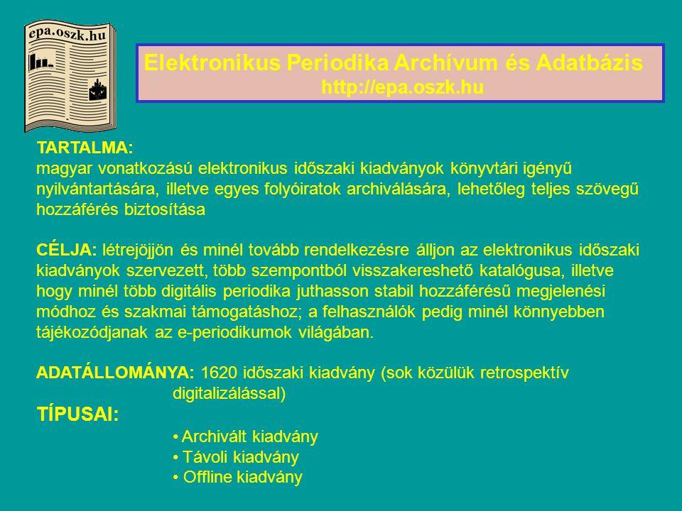 Elektronikus Periodika Archívum és Adatbázis http://epa.oszk.hu TARTALMA: magyar vonatkozású elektronikus időszaki kiadványok könyvtári igényű nyilvántartására, illetve egyes folyóiratok archiválására, lehetőleg teljes szövegű hozzáférés biztosítása CÉLJA: létrejöjjön és minél tovább rendelkezésre álljon az elektronikus időszaki kiadványok szervezett, több szempontból visszakereshető katalógusa, illetve hogy minél több digitális periodika juthasson stabil hozzáférésű megjelenési módhoz és szakmai támogatáshoz; a felhasználók pedig minél könnyebben tájékozódjanak az e-periodikumok világában.