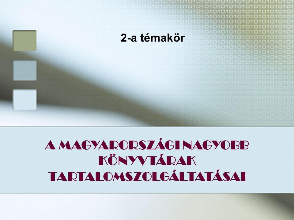 21 A MAGYARORSZÁGI NAGYOBB KÖNYVTÁRAK TARTALOMSZOLGÁLTATÁSAI 2-a témakör