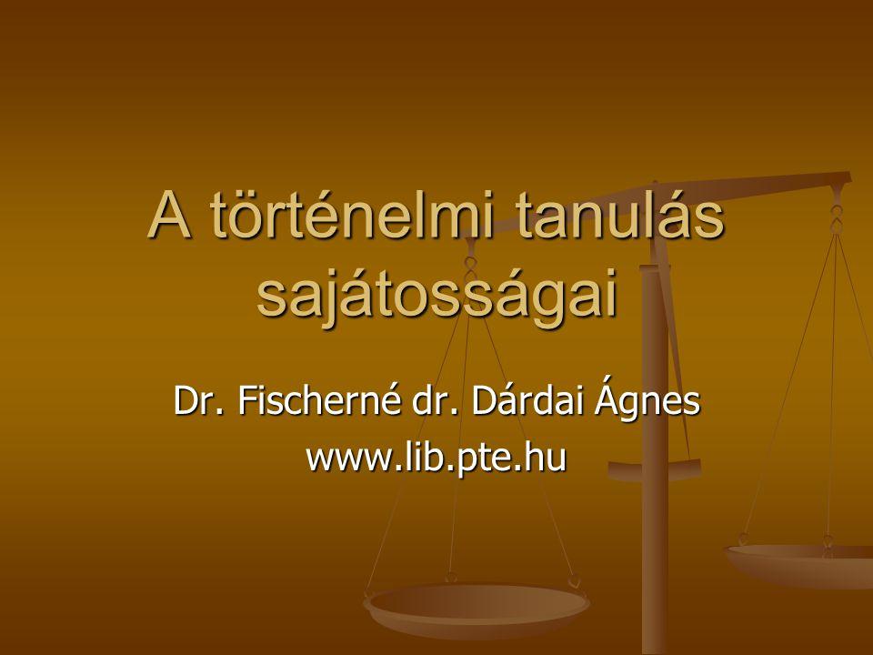 A történelmi tanulás sajátosságai Dr. Fischerné dr. Dárdai Ágnes www.lib.pte.hu