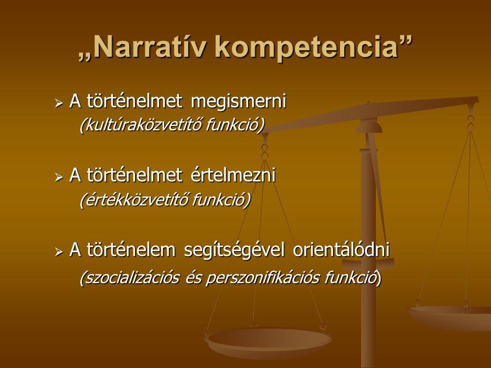 """""""Narratív kompetencia""""  A történelmet megismerni (kultúraközvetítő funkció)  A történelmet értelmezni (értékközvetítő funkció)  A történelem segíts"""