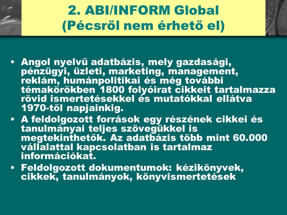 2. ABI/INFORM Global (Pécsről nem érhető el) Angol nyelvű adatbázis, mely gazdasági, pénzügyi, üzleti, marketing, management, reklám, humánpolitikai é