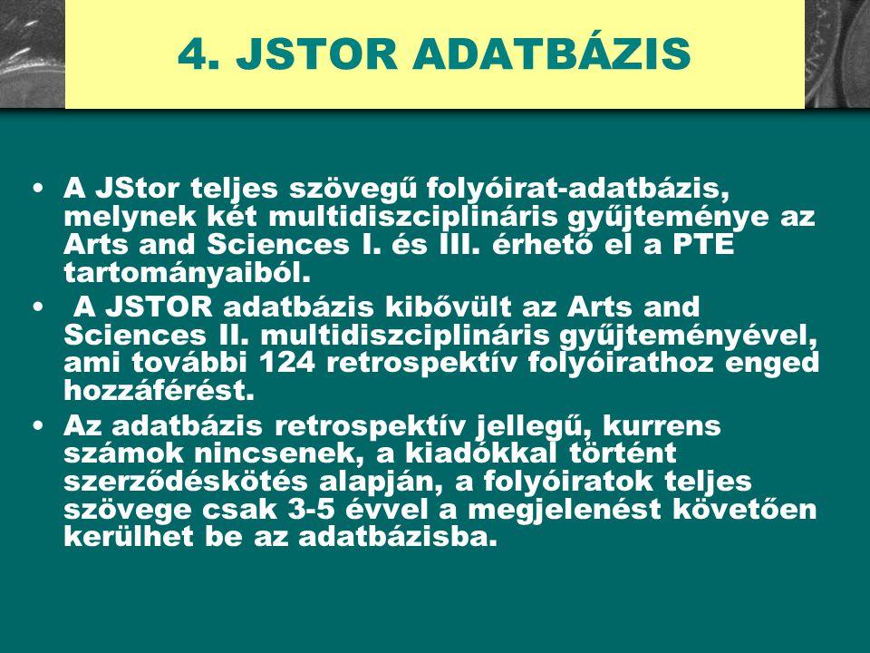 4. JSTOR ADATBÁZIS A JStor teljes szövegű folyóirat-adatbázis, melynek két multidiszciplináris gyűjteménye az Arts and Sciences I. és III. érhető el a