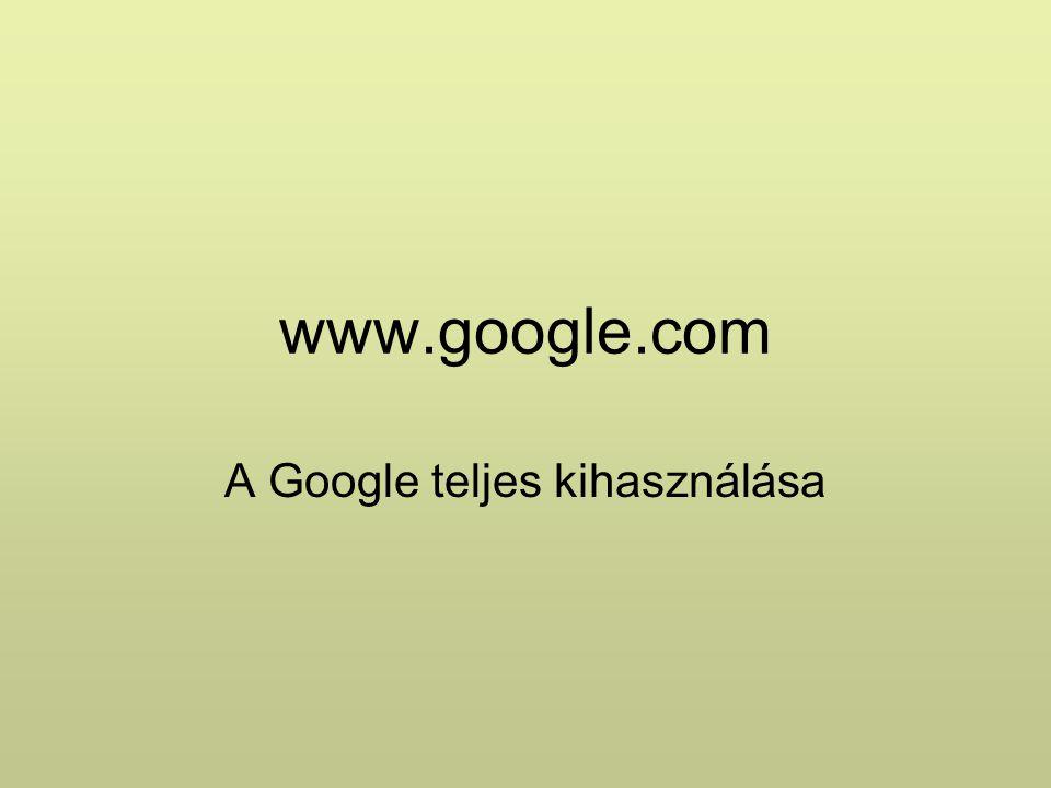 www.google.com A Google teljes kihasználása