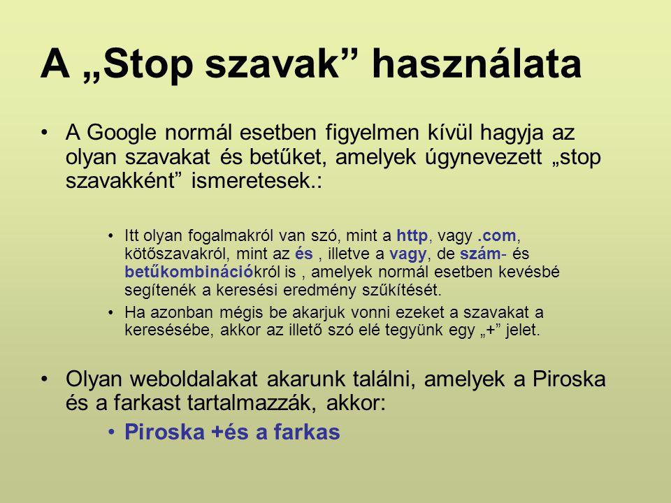 """A """"Stop szavak használata A Google normál esetben figyelmen kívül hagyja az olyan szavakat és betűket, amelyek úgynevezett """"stop szavakként ismeretesek.: Itt olyan fogalmakról van szó, mint a http, vagy.com, kötőszavakról, mint az és, illetve a vagy, de szám- és betűkombinációkról is, amelyek normál esetben kevésbé segítenék a keresési eredmény szűkítését."""