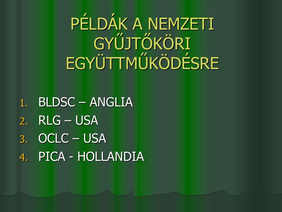 PÉLDÁK A NEMZETI GYŰJTŐKÖRI EGYÜTTMŰKÖDÉSRE 1. BLDSC – ANGLIA 2. RLG – USA 3. OCLC – USA 4. PICA - HOLLANDIA