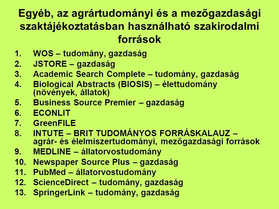 Egyéb, az agrártudományi és a mezőgazdasági szaktájékoztatásban használható szakirodalmi források 1.WOS – tudomány, gazdaság 2.JSTORE – gazdaság 3.Academic Search Complete – tudomány, gazdaság 4.Biological Abstracts (BIOSIS) – élettudomány (növények, állatok) 5.Business Source Premier – gazdaság 6.ECONLIT 7.GreenFILE 8.INTUTE – BRIT TUDOMÁNYOS FORRÁSKALAUZ – agrár- és élelmiszertudományi, mezőgazdasági források 9.MEDLINE – állatorvostudomány 10.Newspaper Source Plus – gazdaság 11.PubMed – állatorvostudomány 12.ScienceDirect – tudomány, gazdaság 13.SpringerLink – tudomány, gazdaság