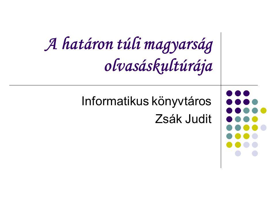 A határon túli magyarság olvasáskultúrája Informatikus könyvtáros Zsák Judit
