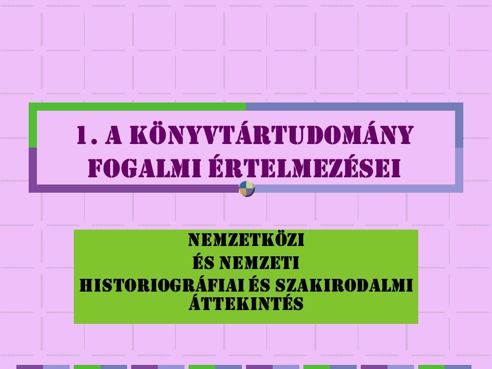 1. A KÖNYVTÁRTUDOMÁNY FOGALMI ÉRTELMEZÉSEI Nemzetközi és nemzeti historiográfiai és szakirodalmi áttekintés