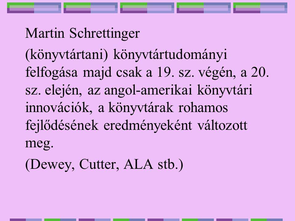 Martin Schrettinger (könyvtártani) könyvtártudományi felfogása majd csak a 19. sz. végén, a 20. sz. elején, az angol-amerikai könyvtári innovációk, a