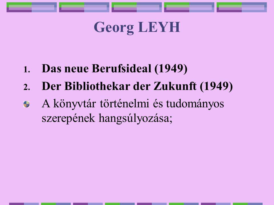 Georg LEYH 1. Das neue Berufsideal (1949) 2. Der Bibliothekar der Zukunft (1949) A könyvtár történelmi és tudományos szerepének hangsúlyozása;