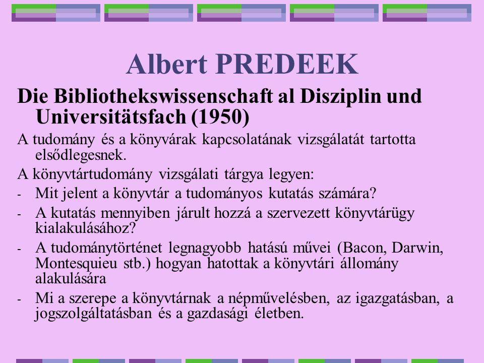 Albert PREDEEK Die Bibliothekswissenschaft al Disziplin und Universitätsfach (1950) A tudomány és a könyvárak kapcsolatának vizsgálatát tartotta elsődlegesnek.