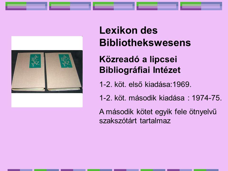 Lexikon des Bibliothekswesens Közreadó a lipcsei Bibliográfiai Intézet 1-2. köt. első kiadása:1969. 1-2. köt. második kiadása : 1974-75. A második köt