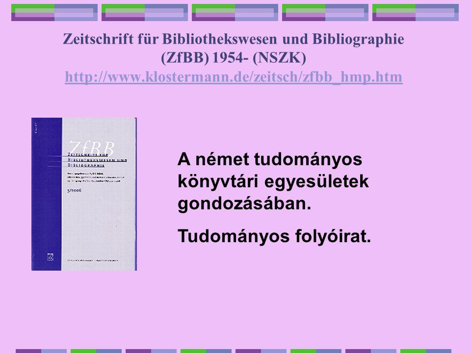 Zeitschrift für Bibliothekswesen und Bibliographie (ZfBB) 1954- (NSZK) http://www.klostermann.de/zeitsch/zfbb_hmp.htm http://www.klostermann.de/zeitsch/zfbb_hmp.htm A német tudományos könyvtári egyesületek gondozásában.