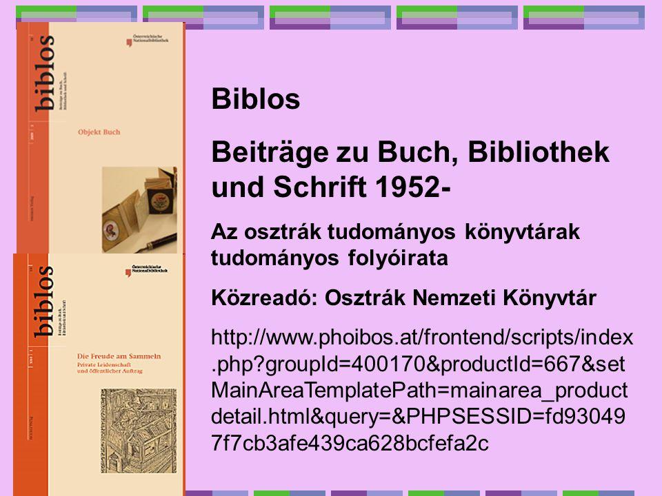 Biblos Beiträge zu Buch, Bibliothek und Schrift 1952- Az osztrák tudományos könyvtárak tudományos folyóirata Közreadó: Osztrák Nemzeti Könyvtár http://www.phoibos.at/frontend/scripts/index.php?groupId=400170&productId=667&set MainAreaTemplatePath=mainarea_product detail.html&query=&PHPSESSID=fd93049 7f7cb3afe439ca628bcfefa2c