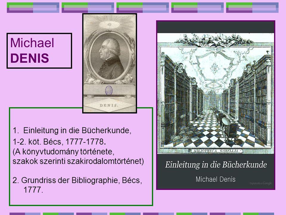 1.Einleitung in die Bücherkunde, 1-2. köt. Bécs, 1777-1778. (A könyvtudomány története, szakok szerinti szakirodalomtörténet) 2. Grundriss der Bibliog