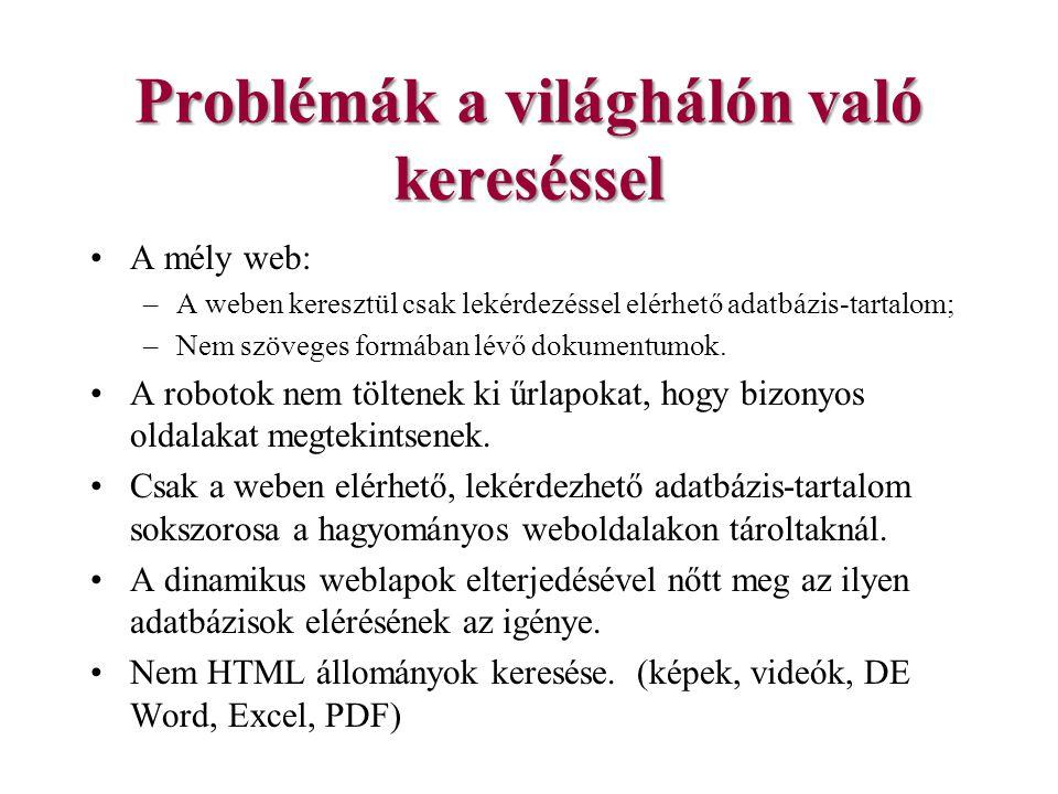 Problémák a világhálón való kereséssel A mély web: –A weben keresztül csak lekérdezéssel elérhető adatbázis-tartalom; –Nem szöveges formában lévő dokumentumok.