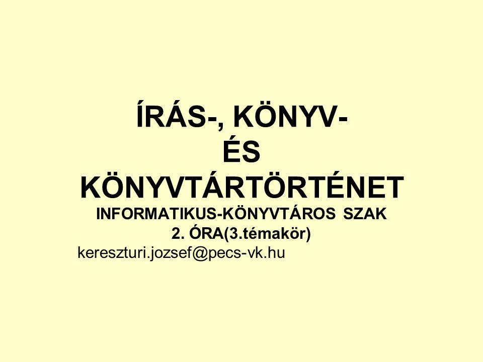ÍRÁS-, KÖNYV- ÉS KÖNYVTÁRTÖRTÉNET INFORMATIKUS-KÖNYVTÁROS SZAK 2. ÓRA(3.témakör) kereszturi.jozsef@pecs-vk.hu