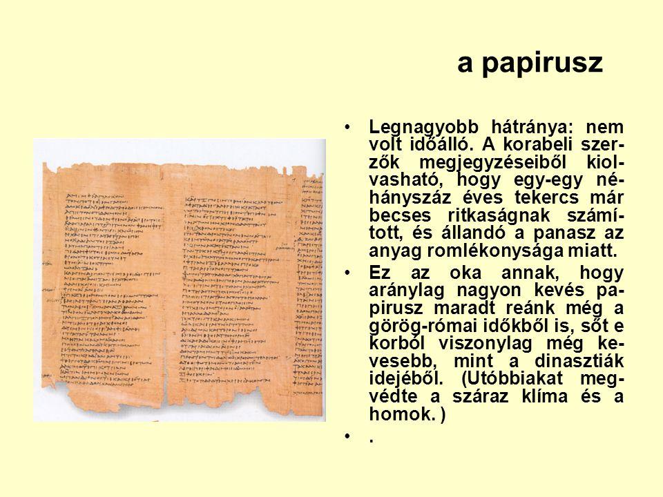 a papirusz Legnagyobb hátránya: nem volt időálló. A korabeli szer- zők megjegyzéseiből kiol- vasható, hogy egy-egy né- hányszáz éves tekercs már becse