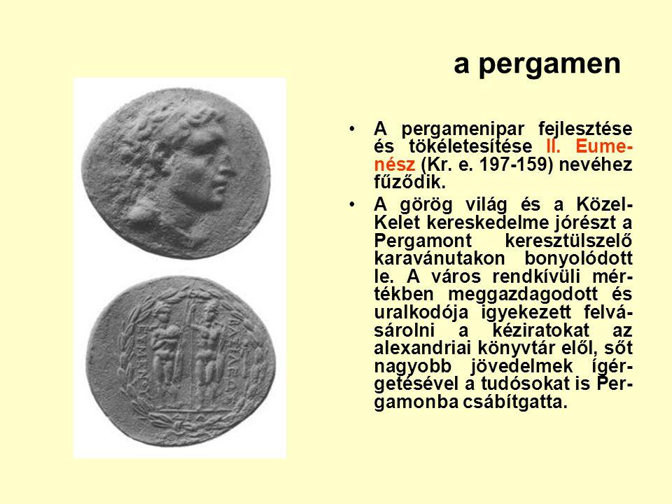 a pergamen A pergamenipar fejlesztése és tökéletesítése II. Eume- nész (Kr. e. 197-159) nevéhez fűződik. A görög világ és a Közel- Kelet kereskedelme