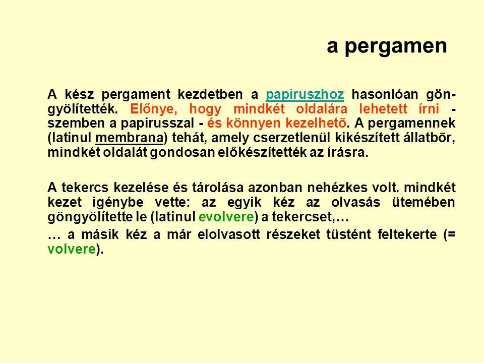a pergamen A kész pergament kezdetben a papiruszhoz hasonlóan gön- gyölítették. Előnye, hogy mindkét oldalára lehetett írni - szemben a papirusszal -
