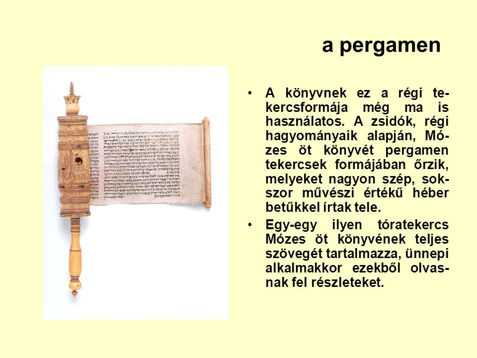 a pergamen A könyvnek ez a régi te- kercsformája még ma is használatos. A zsidók, régi hagyományaik alapján, Mó- zes öt könyvét pergamen tekercsek for