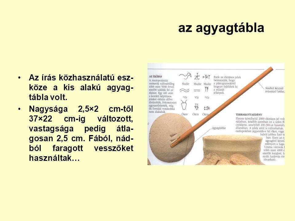 Az írás közhasználatú esz- köze a kis alakú agyag- tábla volt. Nagysága 2,5×2 cm-től 37×22 cm-ig változott, vastagsága pedig átla- gosan 2,5 cm. Fából