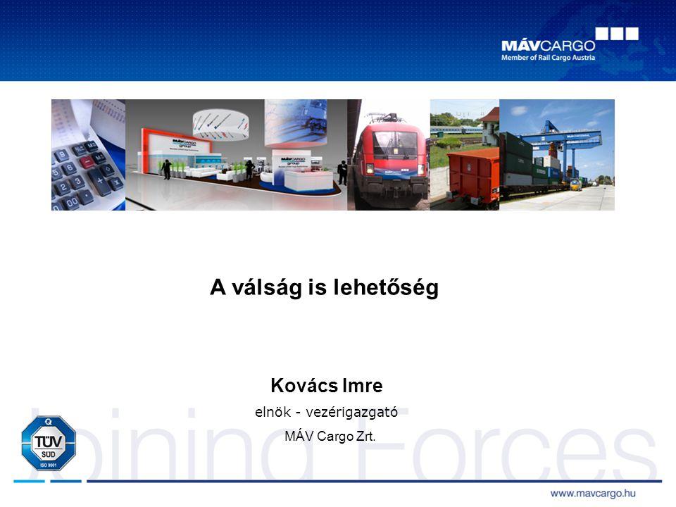 A válság is lehetőség Kovács Imre elnök - vezérigazgató MÁV Cargo Zrt.