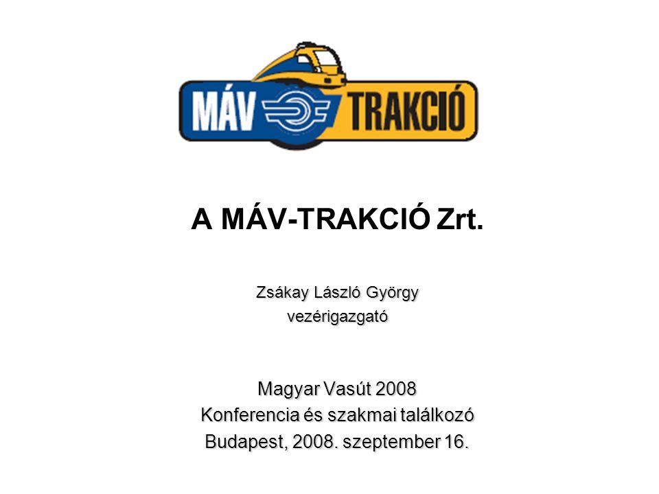 A MÁV-TRAKCIÓ Zrt. Zsákay László György vezérigazgató Magyar Vasút 2008 Konferencia és szakmai találkozó Budapest, 2008. szeptember 16.