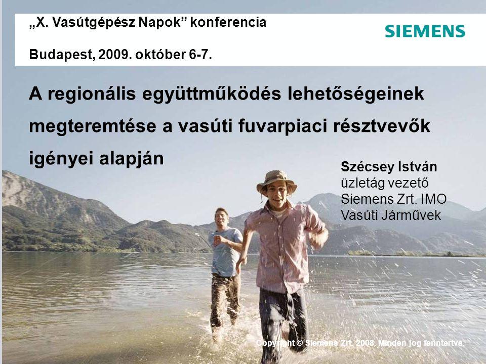 """. """"X. Vasútgépész Napok"""" konferencia Budapest, 2009. október 6-7. Copyright © Siemens Zrt. 2008. Minden jog fenntartva. A regionális együttműködés leh"""