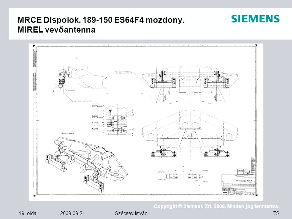 19. oldal 2009-09-21 Copyright © Siemens Zrt. 2008. Minden jog fenntartva. TS Szécsey István MRCE Dispolok. 189-150 ES64F4 mozdony. MIREL vevőantenna