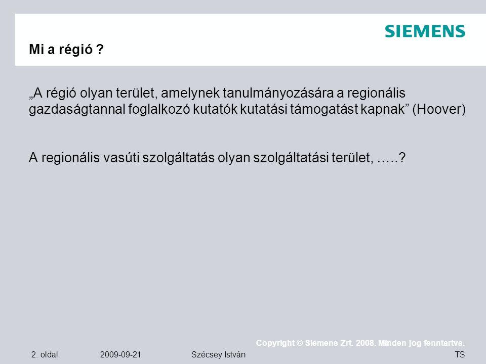 """2. oldal 2009-09-21 Copyright © Siemens Zrt. 2008. Minden jog fenntartva. TS Szécsey István Mi a régió ? """"A régió olyan terület, amelynek tanulmányozá"""