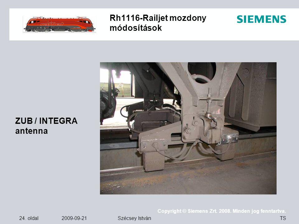 24. oldal 2009-09-21 Copyright © Siemens Zrt. 2008. Minden jog fenntartva. TS Szécsey István Rh1116-Railjet mozdony módosítások ZUB / INTEGRA antenna
