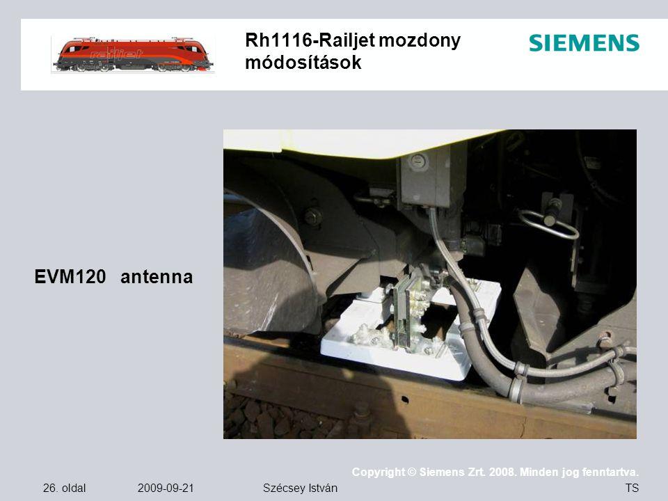 26. oldal 2009-09-21 Copyright © Siemens Zrt. 2008. Minden jog fenntartva. TS Szécsey István Rh1116-Railjet mozdony módosítások EVM120 antenna