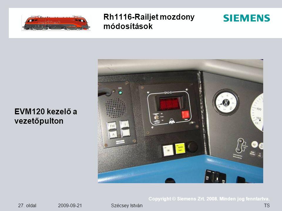 27. oldal 2009-09-21 Copyright © Siemens Zrt. 2008. Minden jog fenntartva. TS Szécsey István Rh1116-Railjet mozdony módosítások EVM120 kezelő a vezető