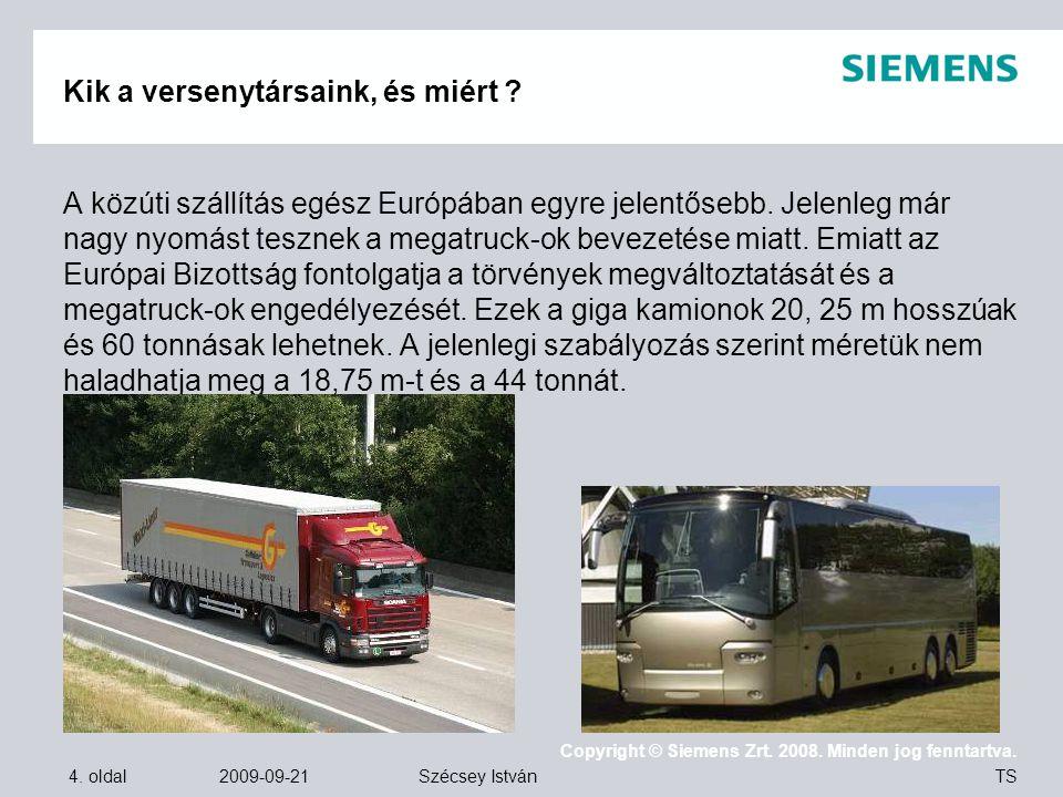 4. oldal 2009-09-21 Copyright © Siemens Zrt. 2008. Minden jog fenntartva. TS Szécsey István Kik a versenytársaink, és miért ? A közúti szállítás egész