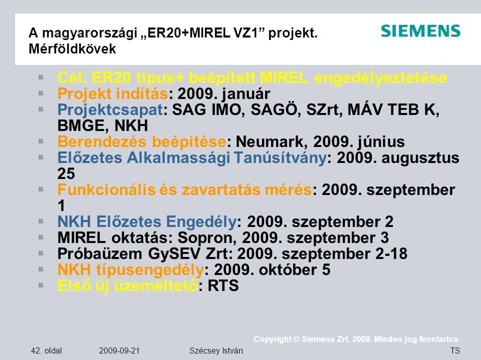 """42. oldal 2009-09-21 Copyright © Siemens Zrt. 2008. Minden jog fenntartva. TS Szécsey István A magyarországi """"ER20+MIREL VZ1"""" projekt. Mérföldkövek """