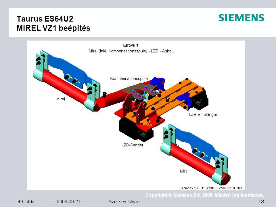 49. oldal 2009-09-21 Copyright © Siemens Zrt. 2008. Minden jog fenntartva. TS Szécsey István Taurus ES64U2 MIREL VZ1 beépítés