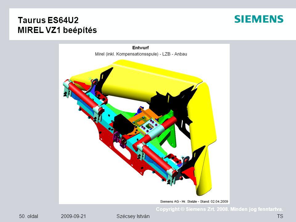 50. oldal 2009-09-21 Copyright © Siemens Zrt. 2008. Minden jog fenntartva. TS Szécsey István Taurus ES64U2 MIREL VZ1 beépítés