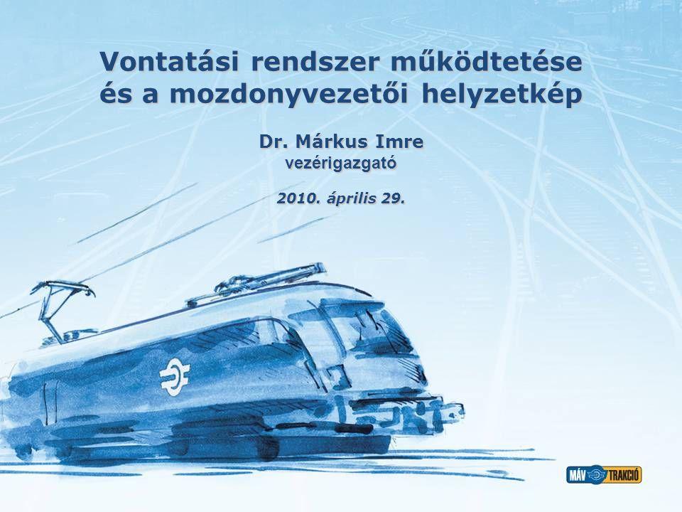 Vontatási rendszer működtetése és a mozdonyvezetői helyzetkép 2010. április 29. Dr. Márkus Imre vezérigazgató