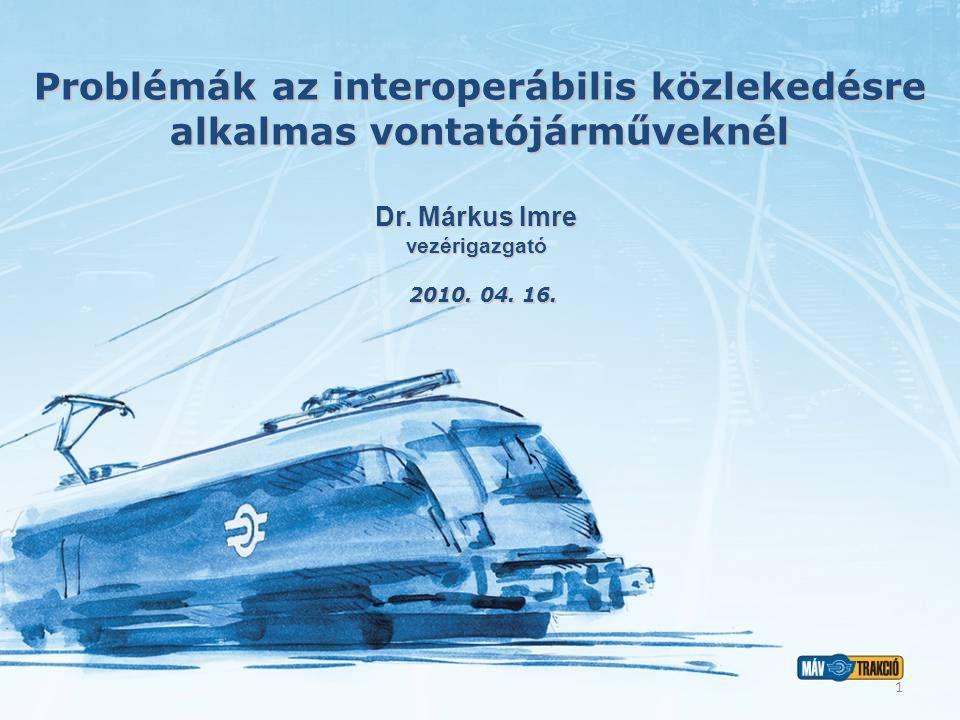 Problémák az interoperábilis közlekedésre alkalmas vontatójárműveknél 2010. 04. 16. Dr. Márkus Imre vezérigazgató 1