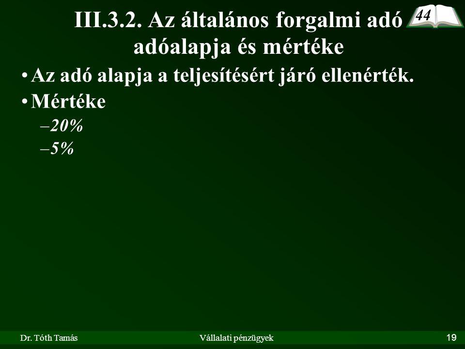 Dr. Tóth TamásVállalati pénzügyek19 III.3.2. Az általános forgalmi adó adóalapja és mértéke Az adó alapja a teljesítésért járó ellenérték. Mértéke –20